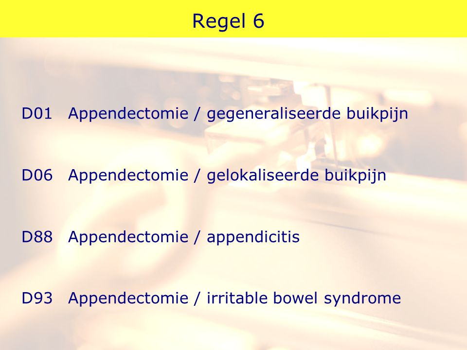 Regel 6 D01 Appendectomie / gegeneraliseerde buikpijn D06 Appendectomie / gelokaliseerde buikpijn D88 Appendectomie / appendicitis D93 Appendectomie / irritable bowel syndrome