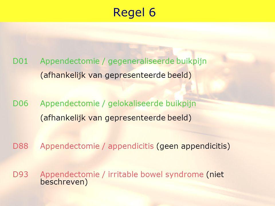 Regel 6 D01 Appendectomie / gegeneraliseerde buikpijn (afhankelijk van gepresenteerde beeld) D06 Appendectomie / gelokaliseerde buikpijn (afhankelijk