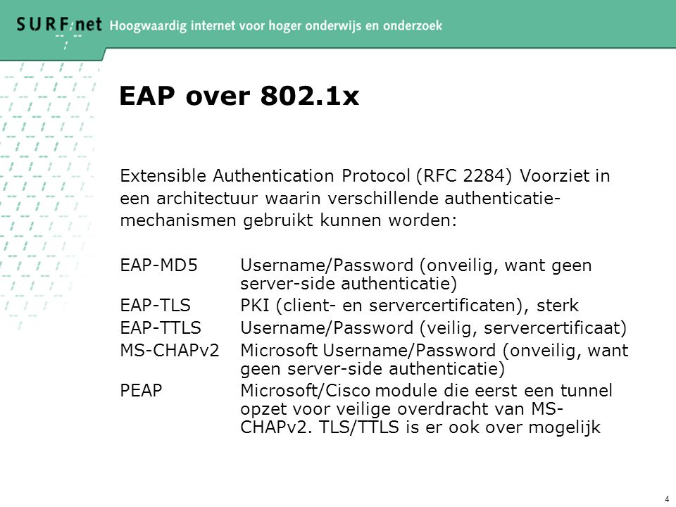 4 EAP over 802.1x Extensible Authentication Protocol (RFC 2284) Voorziet in een architectuur waarin verschillende authenticatie- mechanismen gebruikt kunnen worden: EAP-MD5Username/Password (onveilig, want geen server-side authenticatie) EAP-TLSPKI (client- en servercertificaten), sterk EAP-TTLSUsername/Password (veilig, servercertificaat) MS-CHAPv2Microsoft Username/Password (onveilig, want geen server-side authenticatie) PEAPMicrosoft/Cisco module die eerst een tunnel opzet voor veilige overdracht van MS- CHAPv2.