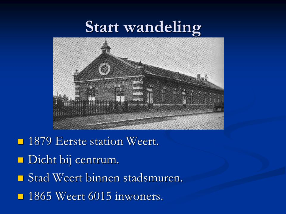Start wandeling 1879 Eerste station Weert. 1879 Eerste station Weert. Dicht bij centrum. Dicht bij centrum. Stad Weert binnen stadsmuren. Stad Weert b