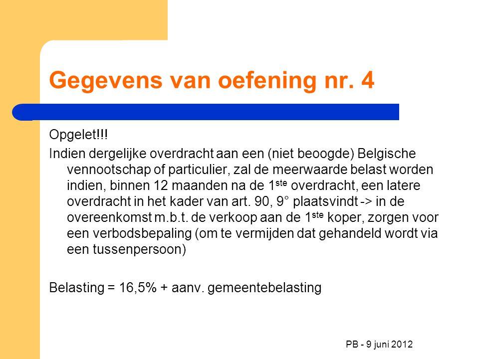 PB - 9 juni 2012 Gegevens van oefening nr. 4 Opgelet!!! Indien dergelijke overdracht aan een (niet beoogde) Belgische vennootschap of particulier, zal
