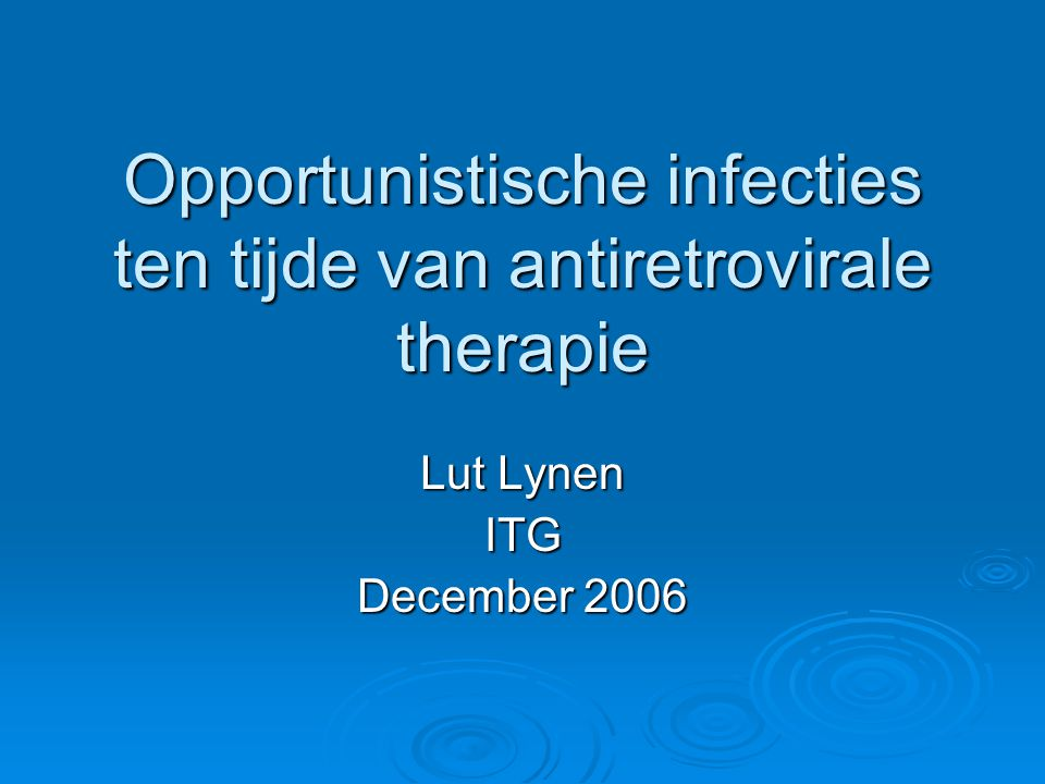 Opportunistische infecties ten tijde van antiretrovirale therapie Lut Lynen ITG December 2006