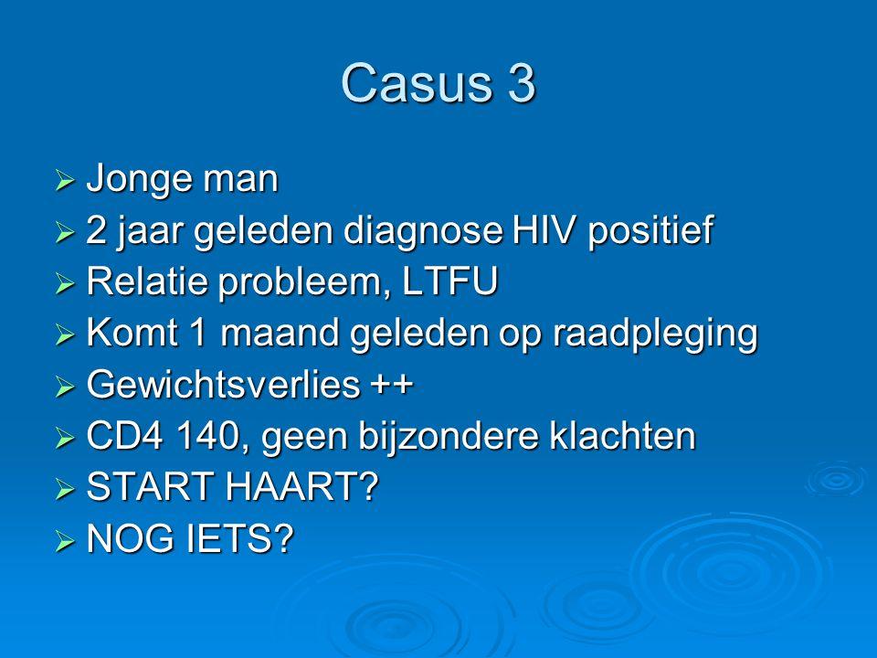 Casus 3  Jonge man  2 jaar geleden diagnose HIV positief  Relatie probleem, LTFU  Komt 1 maand geleden op raadpleging  Gewichtsverlies ++  CD4 1