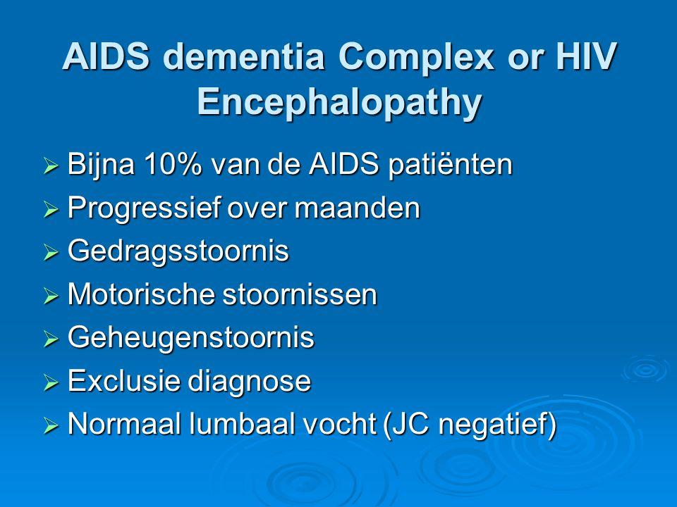 AIDS dementia Complex or HIV Encephalopathy  Bijna 10% van de AIDS patiënten  Progressief over maanden  Gedragsstoornis  Motorische stoornissen 
