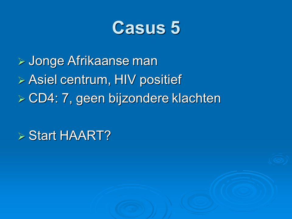 Casus 5  Jonge Afrikaanse man  Asiel centrum, HIV positief  CD4: 7, geen bijzondere klachten  Start HAART?