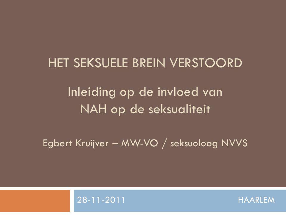 HET SEKSUELE BREIN VERSTOORD Inleiding op de invloed van NAH op de seksualiteit Egbert Kruijver – MW-VO / seksuoloog NVVS 28-11-2011 HAARLEM