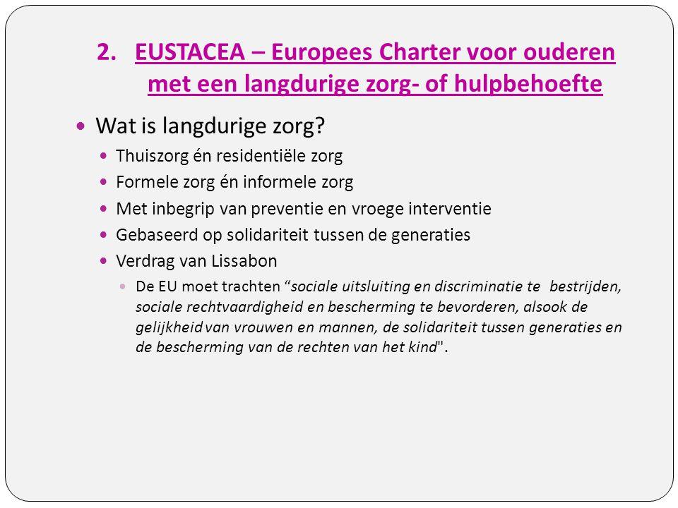 2.EUSTACEA – Europees Charter voor ouderen met een langdurige zorg- of hulpbehoefte Wat is langdurige zorg? Thuiszorg én residentiële zorg Formele zor