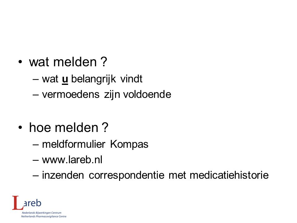 wat melden ? –wat u belangrijk vindt –vermoedens zijn voldoende hoe melden ? –meldformulier Kompas –www.lareb.nl –inzenden correspondentie met medicat