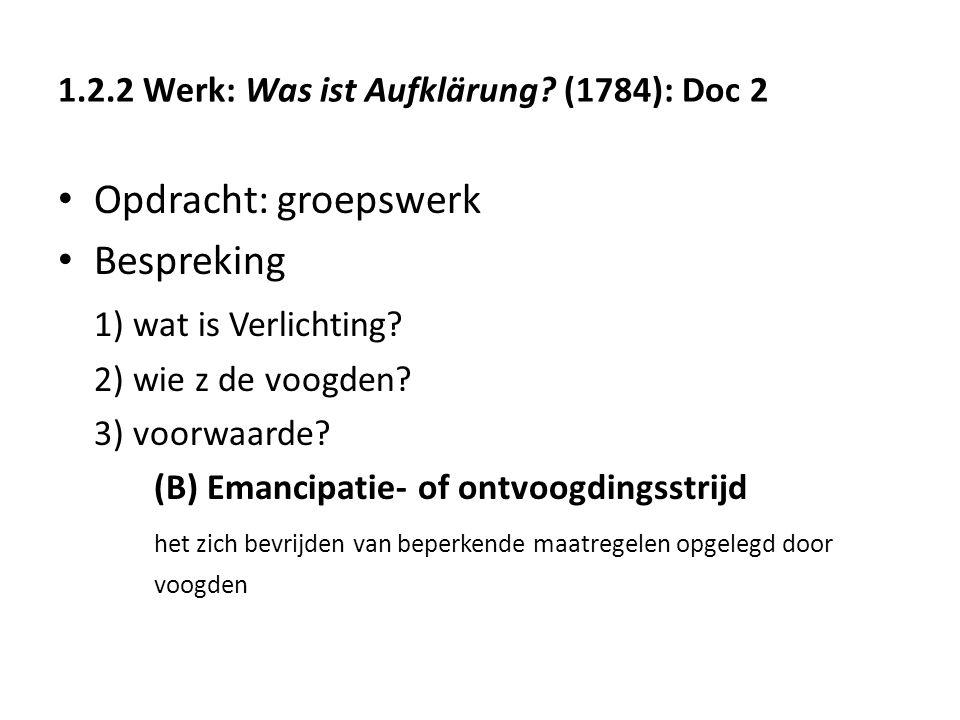 1.2.2 Werk: Was ist Aufklärung? (1784): Doc 2 Opdracht: groepswerk Bespreking 1) wat is Verlichting? 2) wie z de voogden? 3) voorwaarde? (B) Emancipat