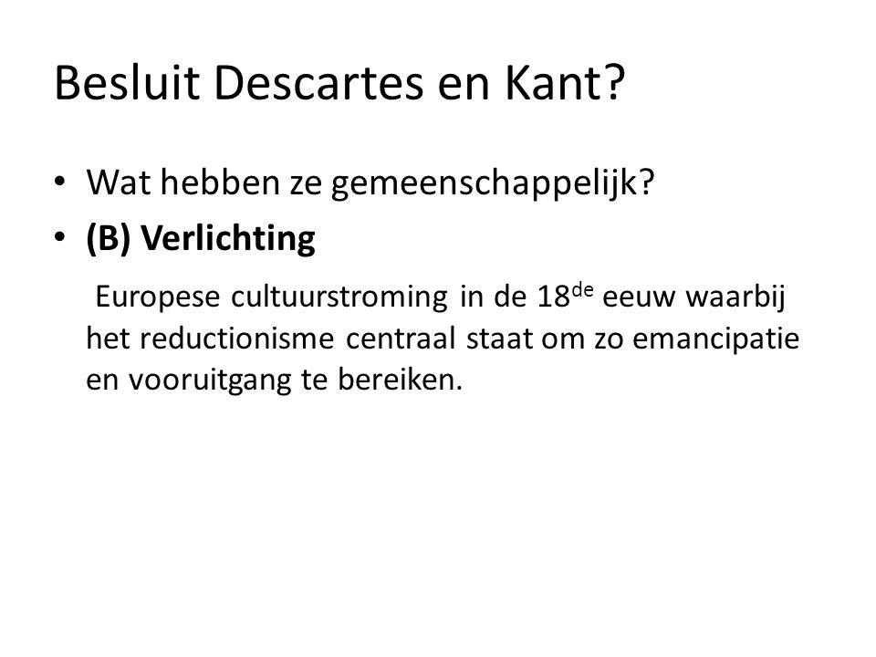 Besluit Descartes en Kant? Wat hebben ze gemeenschappelijk? (B) Verlichting Europese cultuurstroming in de 18 de eeuw waarbij het reductionisme centra