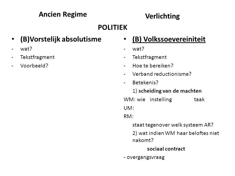 Ancien Regime (B)Vorstelijk absolutisme -wat? -Tekstfragment -Voorbeeld? (B) Volkssoevereiniteit -wat? -Tekstfragment -Hoe te bereiken? -Verband reduc