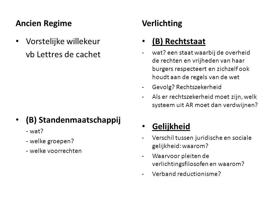 Ancien Regime Vorstelijke willekeur vb Lettres de cachet (B) Standenmaatschappij - wat? - welke groepen? - welke voorrechten Verlichting (B) Rechtstaa