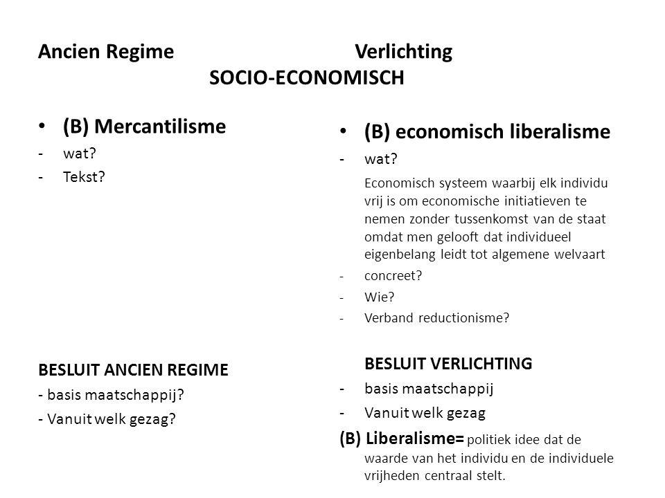 Ancien Regime (B) Mercantilisme -wat? -Tekst? BESLUIT ANCIEN REGIME - basis maatschappij? - Vanuit welk gezag? Verlichting (B) economisch liberalisme