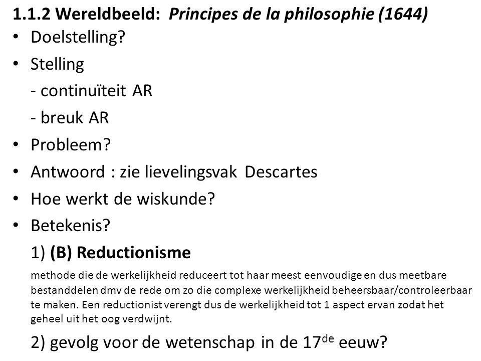 1.1.2 Wereldbeeld: Principes de la philosophie (1644) Doelstelling? Stelling - continuïteit AR - breuk AR Probleem? Antwoord : zie lievelingsvak Desca
