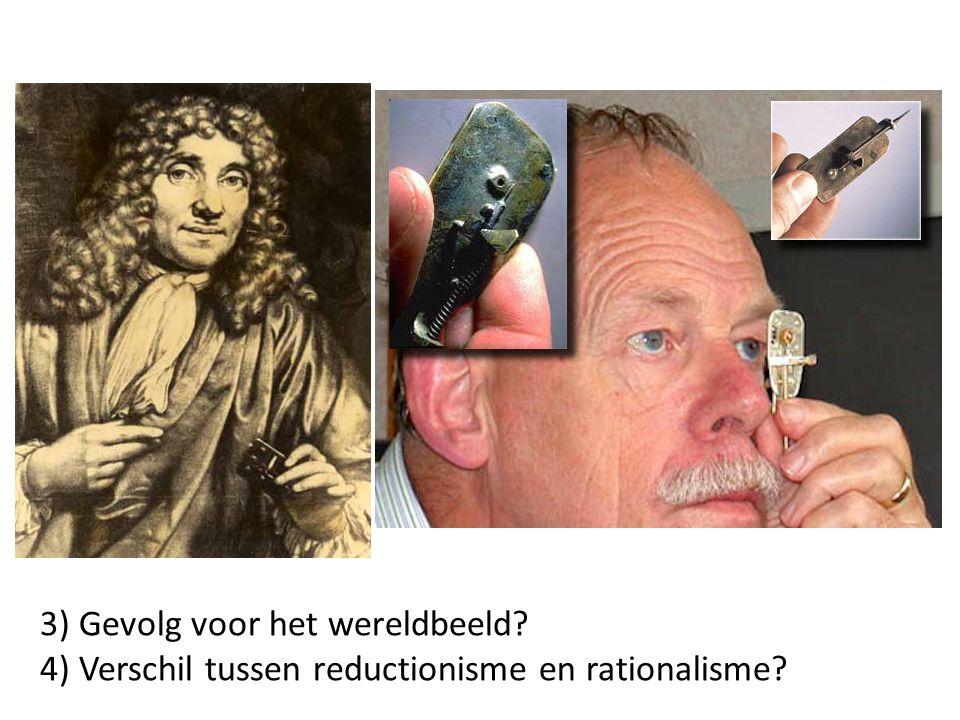 3) Gevolg voor het wereldbeeld? 4) Verschil tussen reductionisme en rationalisme?
