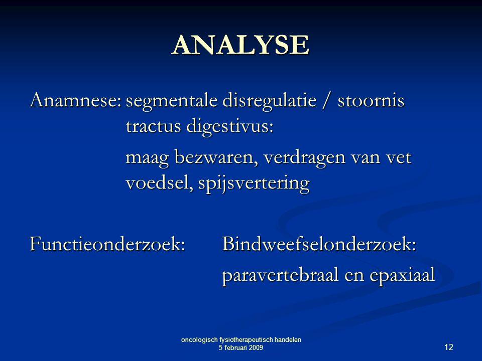 12 oncologisch fysiotherapeutisch handelen 5 februari 2009 ANALYSE Anamnese:segmentale disregulatie / stoornis tractus digestivus: maag bezwaren, verd