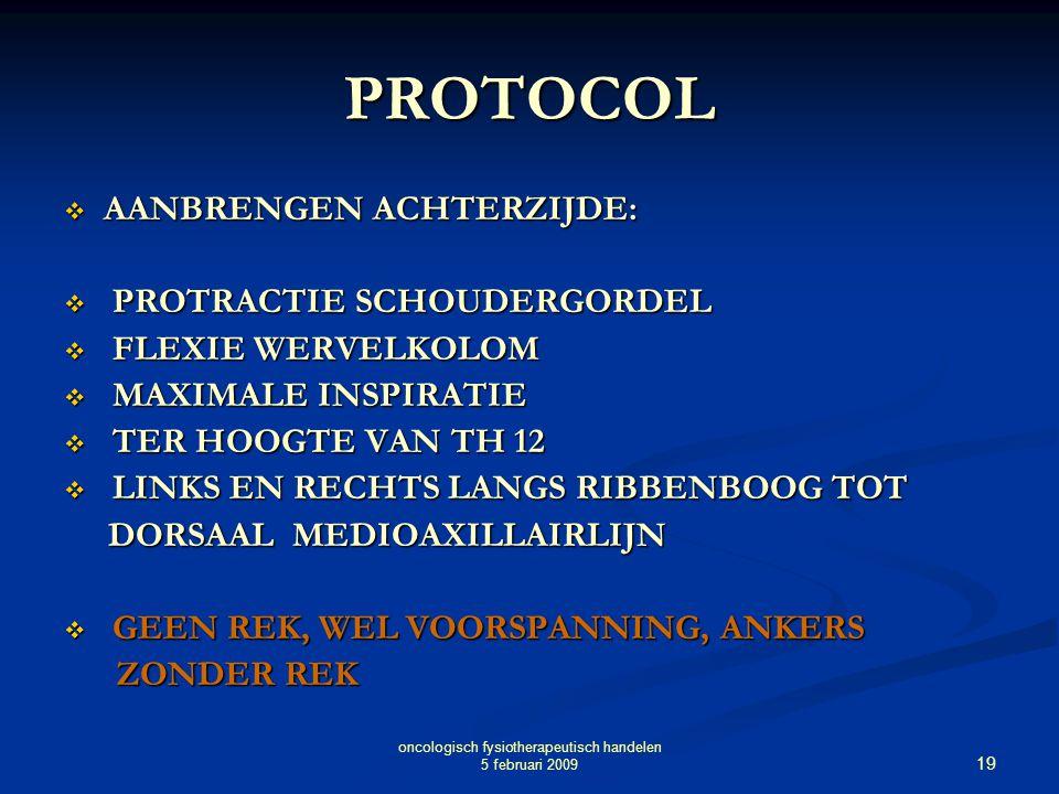 19 oncologisch fysiotherapeutisch handelen 5 februari 2009 PROTOCOL  AANBRENGEN ACHTERZIJDE:  PROTRACTIE SCHOUDERGORDEL  FLEXIE WERVELKOLOM  MAXIM