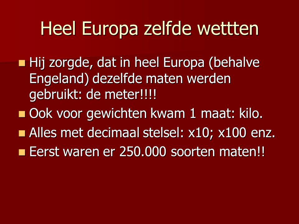 Heel Europa zelfde wettten Hij zorgde, dat in heel Europa (behalve Engeland) dezelfde maten werden gebruikt: de meter!!!.
