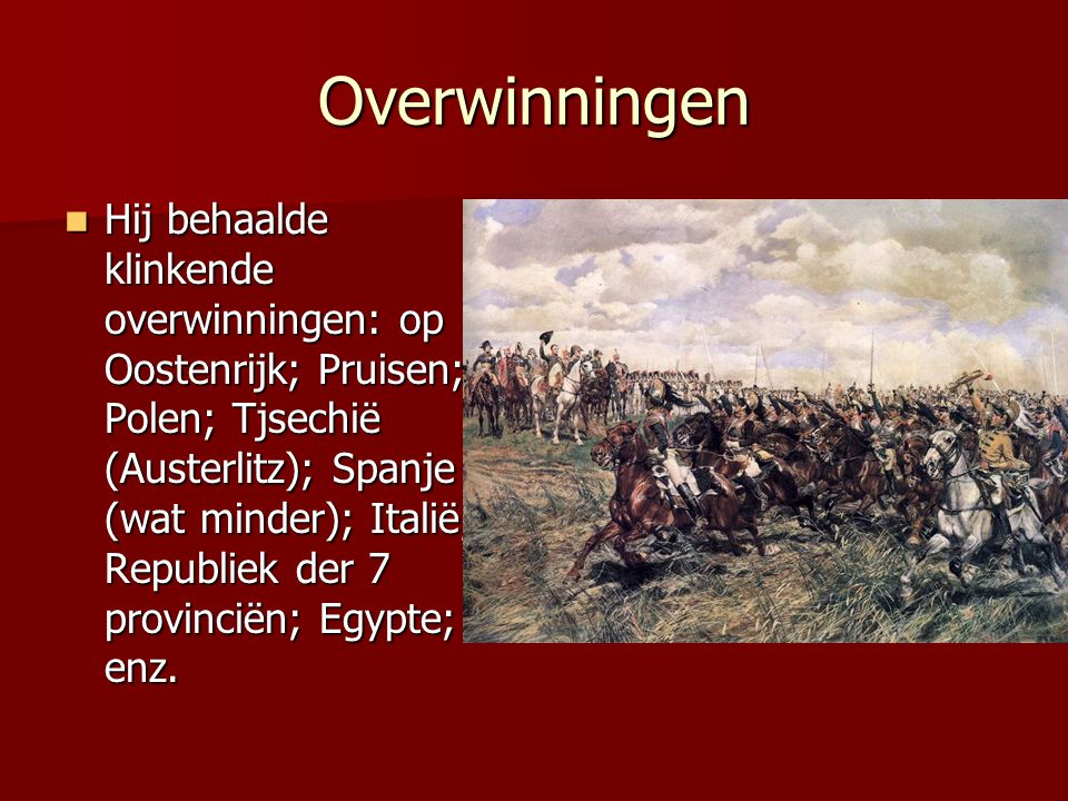 Overwinningen Hij behaalde klinkende overwinningen: op Oostenrijk; Pruisen; Polen; Tjsechië (Austerlitz); Spanje (wat minder); Italië; Republiek der 7 provinciën; Egypte; enz.