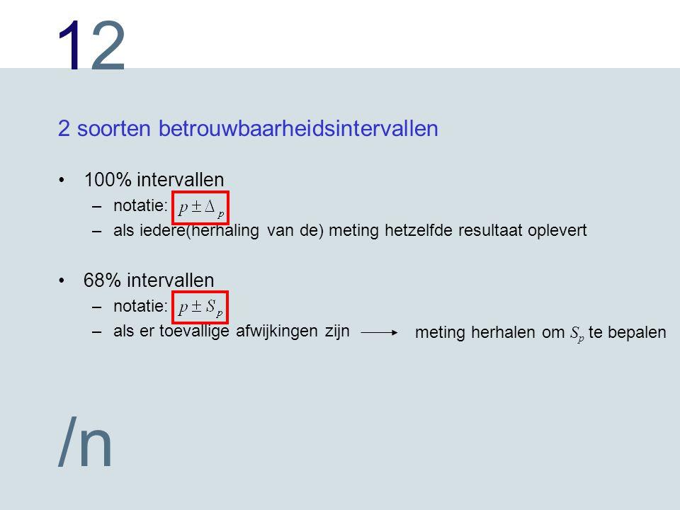 1212 /n 2 soorten betrouwbaarheidsintervallen 100% intervallen –notatie: –als iedere(herhaling van de) meting hetzelfde resultaat oplevert 68% intervallen –notatie: –als er toevallige afwijkingen zijn meting herhalen om S p te bepalen