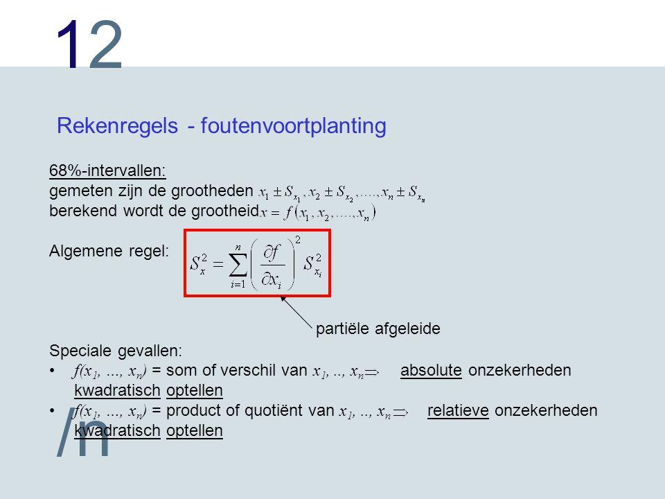 1212 /n Rekenregels - foutenvoortplanting 68%-intervallen: gemeten zijn de grootheden berekend wordt de grootheid Algemene regel: Speciale gevallen: f(x 1, …, x n ) = som of verschil van x 1,.., x n absolute onzekerheden kwadratisch optellen f(x 1, …, x n ) = product of quotiënt van x 1,.., x n relatieve onzekerheden kwadratisch optellen partiële afgeleide