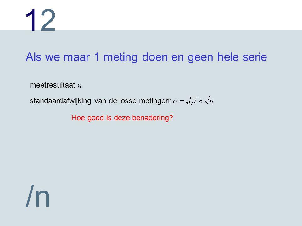 1212 /n Als we maar 1 meting doen en geen hele serie meetresultaat n standaardafwijking van de losse metingen: Hoe goed is deze benadering?