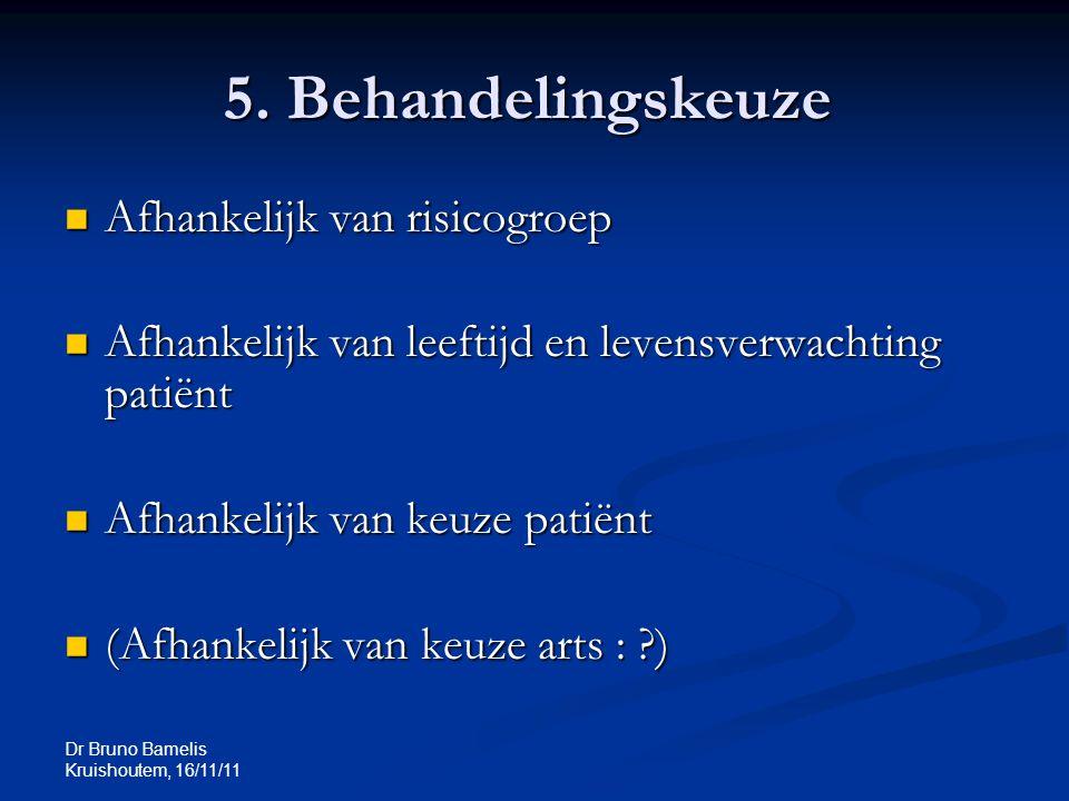 Dr Bruno Bamelis Kruishoutem, 16/11/11 5. Behandelingskeuze Afhankelijk van risicogroep Afhankelijk van risicogroep Afhankelijk van leeftijd en levens