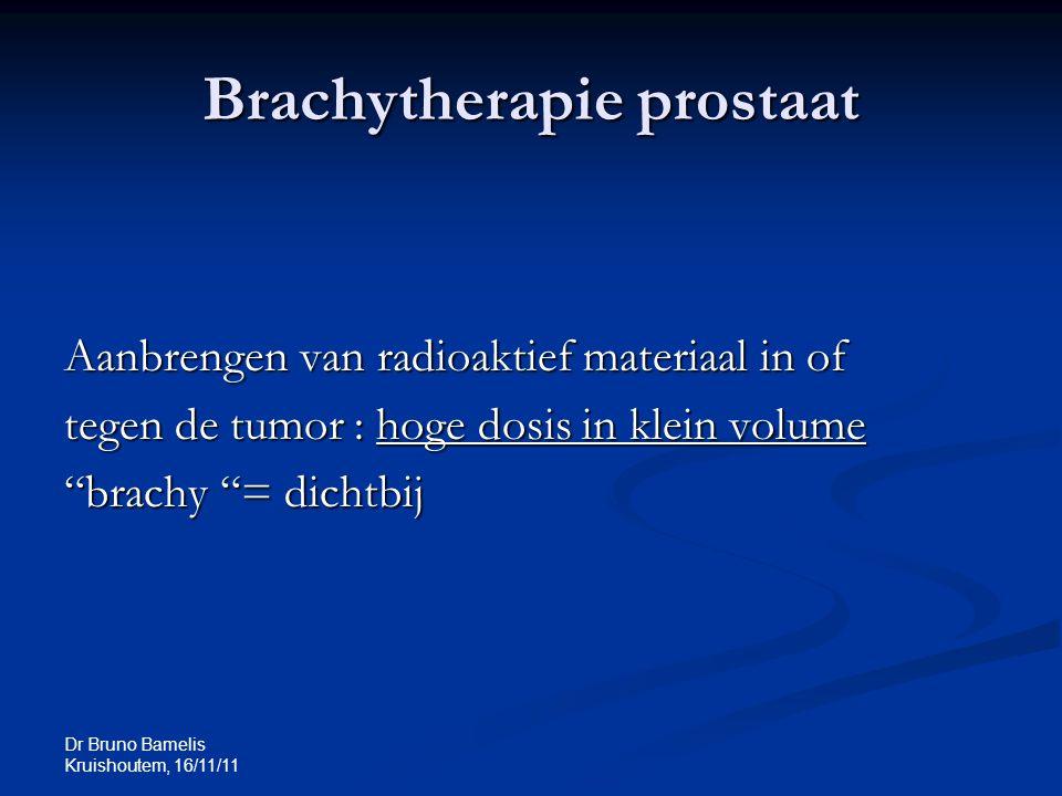 """Brachytherapie prostaat Aanbrengen van radioaktief materiaal in of tegen de tumor : hoge dosis in klein volume """"brachy """"= dichtbij"""