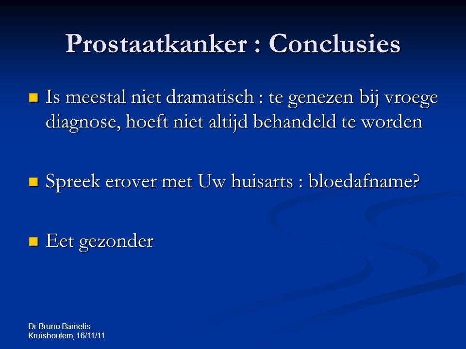 Dr Bruno Bamelis Kruishoutem, 16/11/11 Prostaatkanker : Conclusies Is meestal niet dramatisch : te genezen bij vroege diagnose, hoeft niet altijd beha