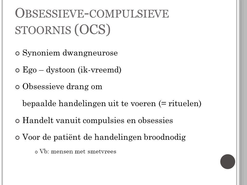 O BSESSIEVE - COMPULSIEVE STOORNIS (OCS) Synoniem dwangneurose Ego – dystoon (ik-vreemd) Obsessieve drang om bepaalde handelingen uit te voeren (= rit