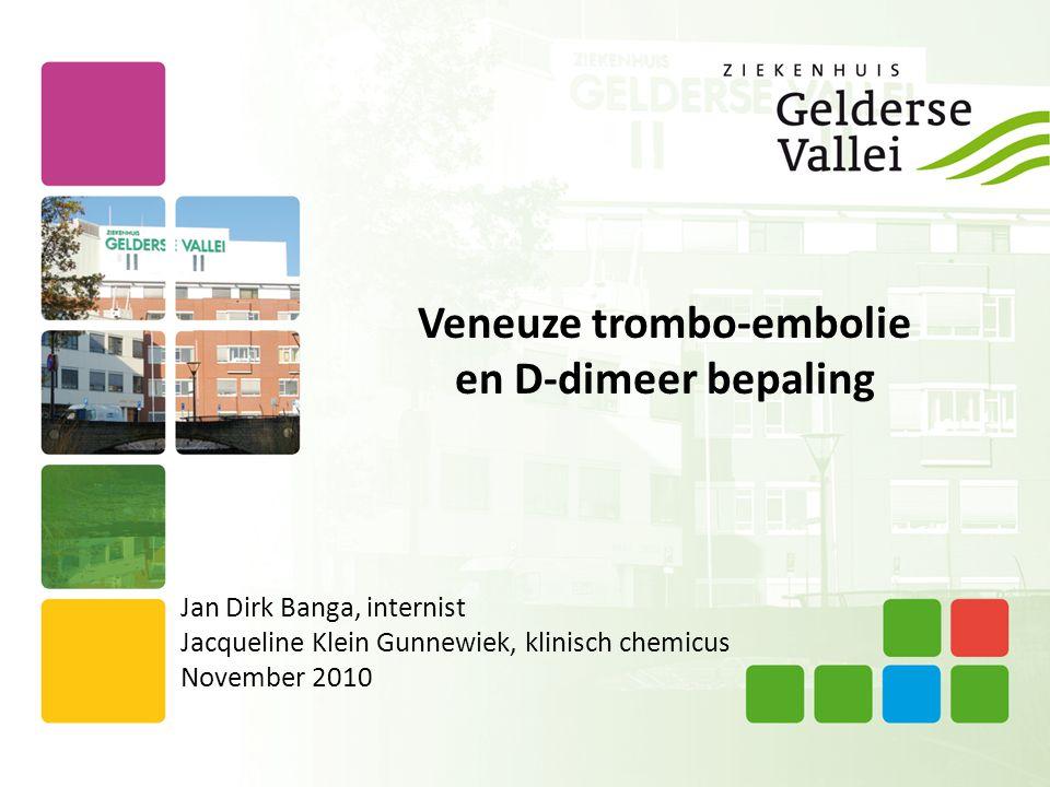 Veneuze trombo-embolie en D-dimeer bepaling Jan Dirk Banga, internist Jacqueline Klein Gunnewiek, klinisch chemicus November 2010