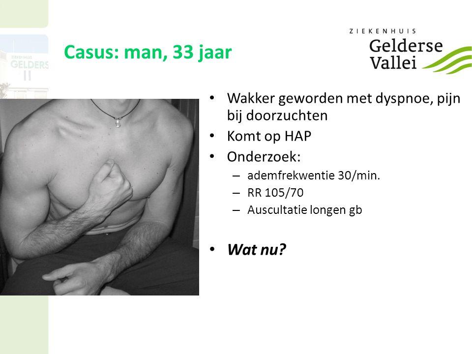 Casus: man, 33 jaar Wakker geworden met dyspnoe, pijn bij doorzuchten Komt op HAP Onderzoek: – ademfrekwentie 30/min.