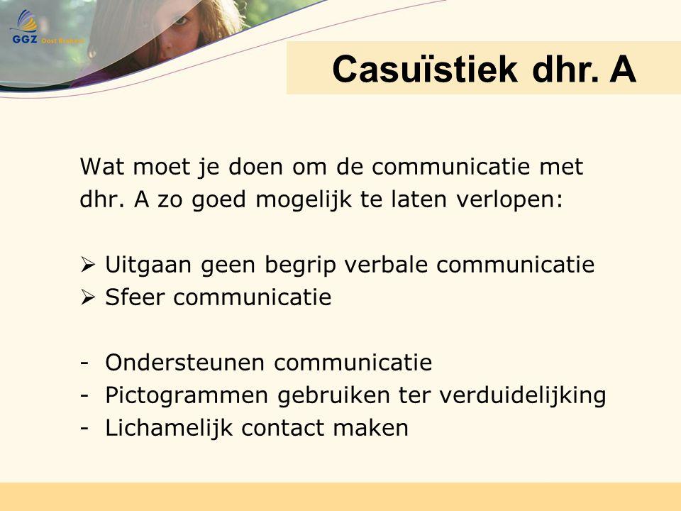 Wat moet je doen om de communicatie met dhr. A zo goed mogelijk te laten verlopen:  Uitgaan geen begrip verbale communicatie  Sfeer communicatie -On