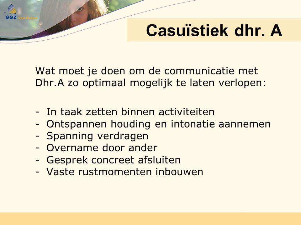 Wat moet je doen om de communicatie met Dhr.A zo optimaal mogelijk te laten verlopen: -In taak zetten binnen activiteiten -Ontspannen houding en inton