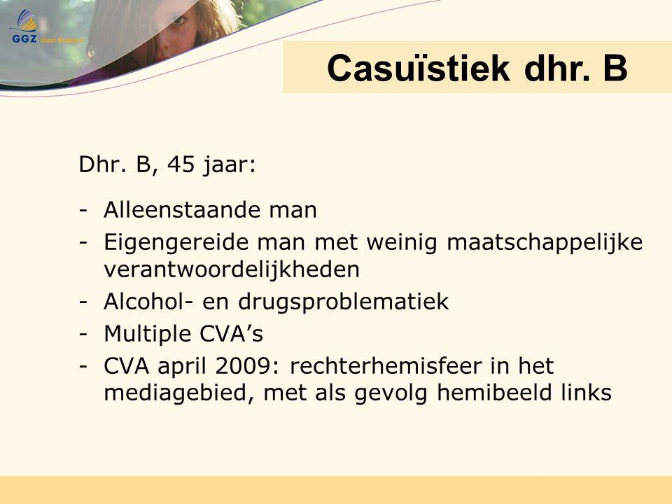 Dhr. B, 45 jaar: -Alleenstaande man -Eigengereide man met weinig maatschappelijke verantwoordelijkheden -Alcohol- en drugsproblematiek -Multiple CVA's