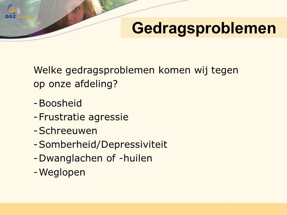 Gedragsproblemen Welke gedragsproblemen komen wij tegen op onze afdeling? -Boosheid -Frustratie agressie -Schreeuwen -Somberheid/Depressiviteit -Dwang