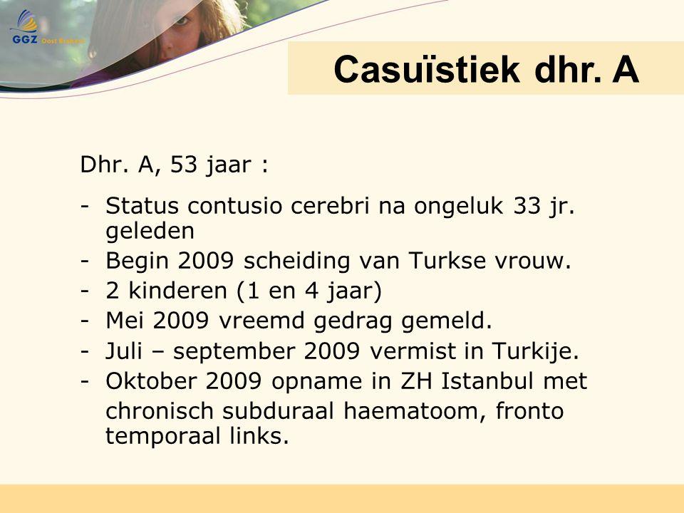 Dhr. A, 53 jaar : -Status contusio cerebri na ongeluk 33 jr. geleden -Begin 2009 scheiding van Turkse vrouw. -2 kinderen (1 en 4 jaar) -Mei 2009 vreem