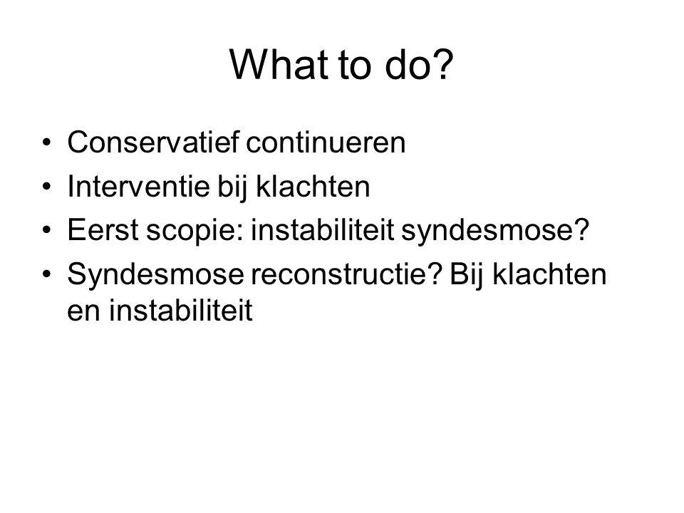 What to do? Conservatief continueren Interventie bij klachten Eerst scopie: instabiliteit syndesmose? Syndesmose reconstructie? Bij klachten en instab