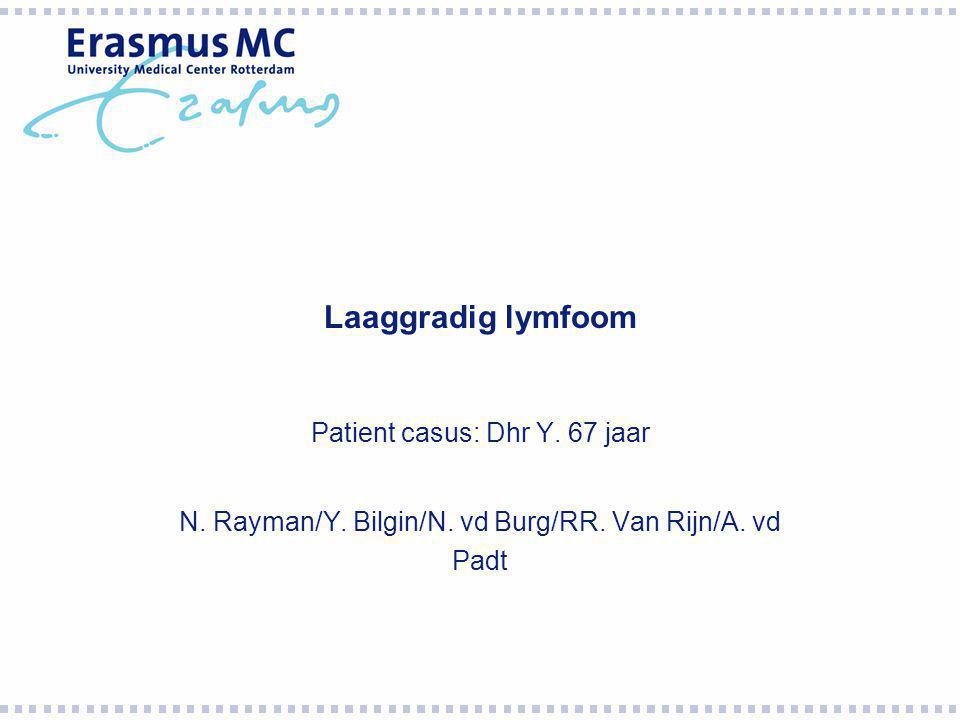 Laaggradig lymfoom Patient casus: Dhr Y. 67 jaar N. Rayman/Y. Bilgin/N. vd Burg/RR. Van Rijn/A. vd Padt