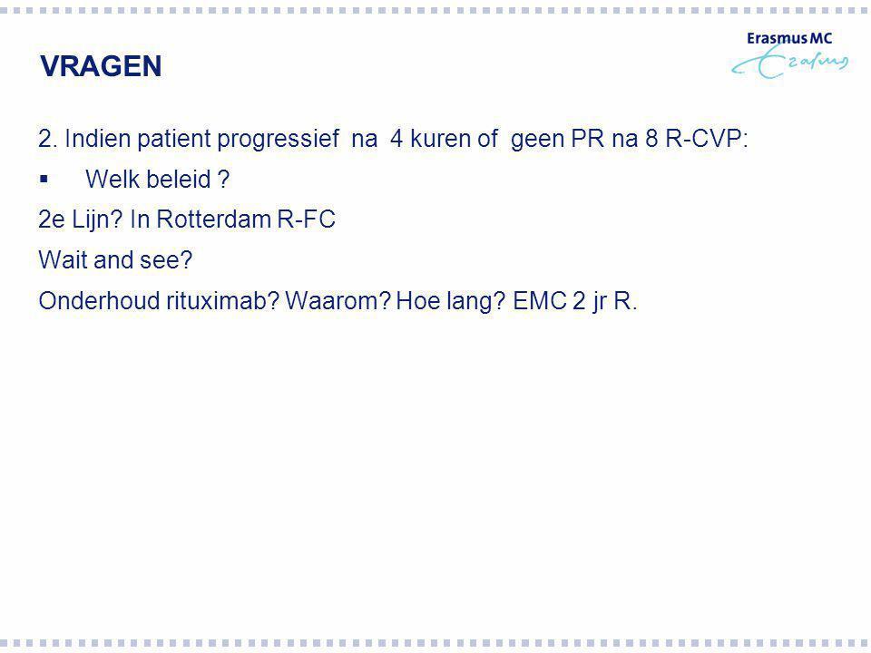 VRAGEN 2. Indien patient progressief na 4 kuren of geen PR na 8 R-CVP:  Welk beleid ? 2e Lijn? In Rotterdam R-FC Wait and see? Onderhoud rituximab? W