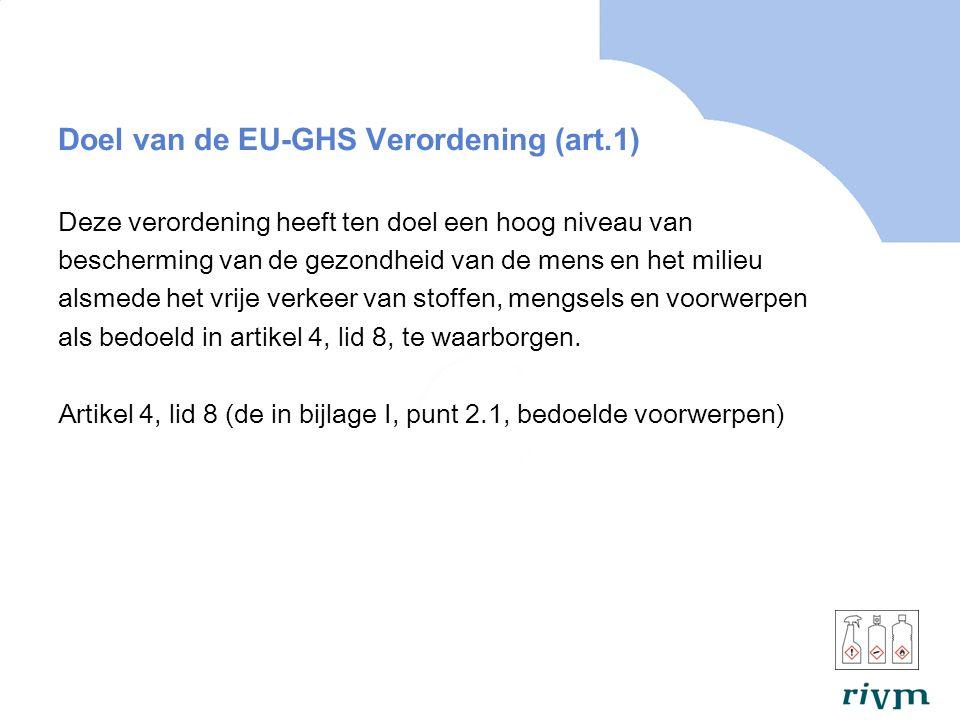 Doel van de EU-GHS Verordening (art.1) Deze verordening heeft ten doel een hoog niveau van bescherming van de gezondheid van de mens en het milieu alsmede het vrije verkeer van stoffen, mengsels en voorwerpen als bedoeld in artikel 4, lid 8, te waarborgen.