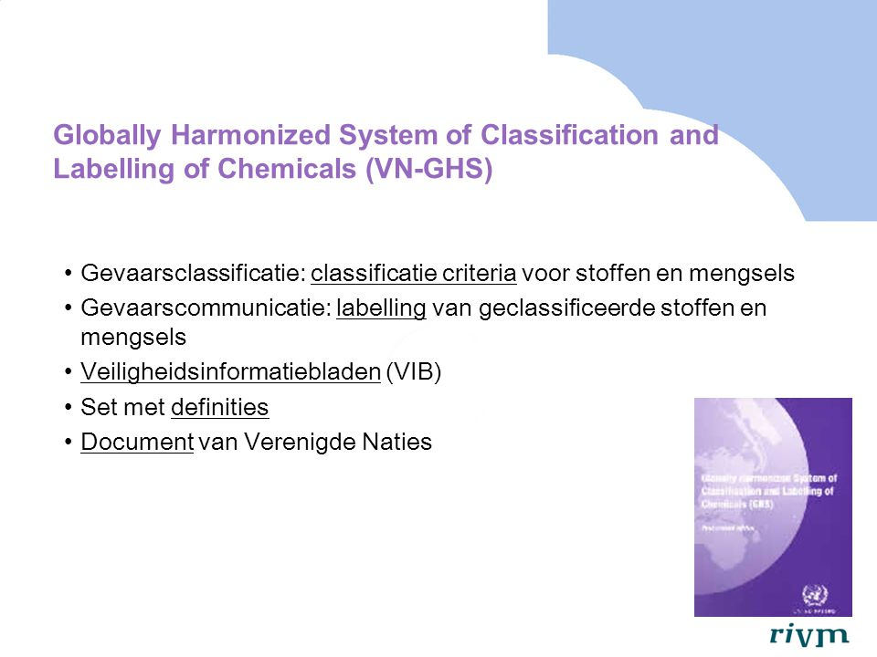 Globally Harmonized System of Classification and Labelling of Chemicals (VN-GHS) GHS is niet wettelijk bindend, maar… GHS moet worden opgenomen in wetgeving van 'regio's' Building Block approach om implementatie te vergemakkelijken GHS wordt iedere twee jaar aangepast Revisie 3 is verkrijgbaar via website VN