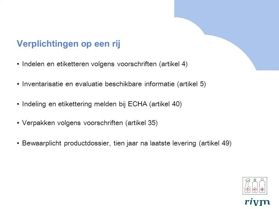 Verplichtingen op een rij Indelen en etiketteren volgens voorschriften (artikel 4) Inventarisatie en evaluatie beschikbare informatie (artikel 5) Indeling en etikettering melden bij ECHA (artikel 40) Verpakken volgens voorschriften (artikel 35) Bewaarplicht productdossier, tien jaar na laatste levering (artikel 49)