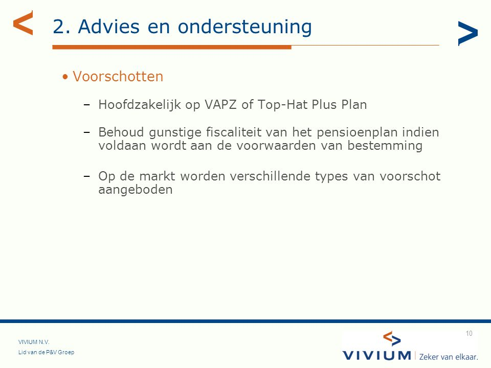 VIVIUM N.V. Lid van de P&V Groep 10 2. Advies en ondersteuning Voorschotten –Hoofdzakelijk op VAPZ of Top-Hat Plus Plan –Behoud gunstige fiscaliteit v