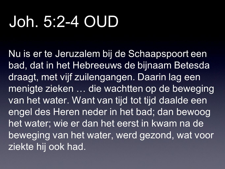 Joh. 5:2-4 OUD Nu is er te Jeruzalem bij de Schaapspoort een bad, dat in het Hebreeuws de bijnaam Betesda draagt, met vijf zuilengangen. Daarin lag ee