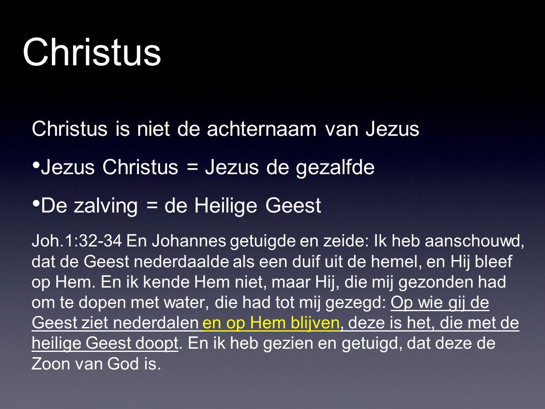 Christus Christus is niet de achternaam van Jezus Jezus Christus = Jezus de gezalfde De zalving = de Heilige Geest Joh.1:32-34 En Johannes getuigde en zeide: Ik heb aanschouwd, dat de Geest nederdaalde als een duif uit de hemel, en Hij bleef op Hem.