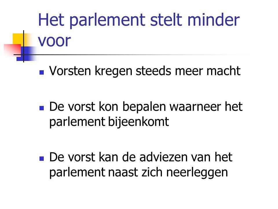 Het parlement stelt minder voor Vorsten kregen steeds meer macht De vorst kon bepalen waarneer het parlement bijeenkomt De vorst kan de adviezen van h