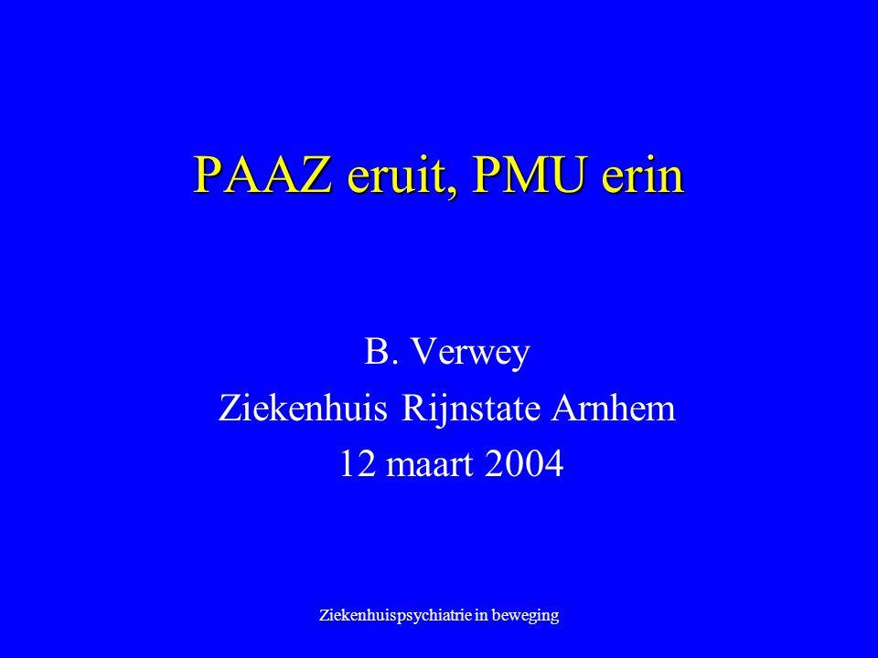 Ziekenhuispsychiatrie in beweging PAAZ eruit, PMU erin B. Verwey Ziekenhuis Rijnstate Arnhem 12 maart 2004