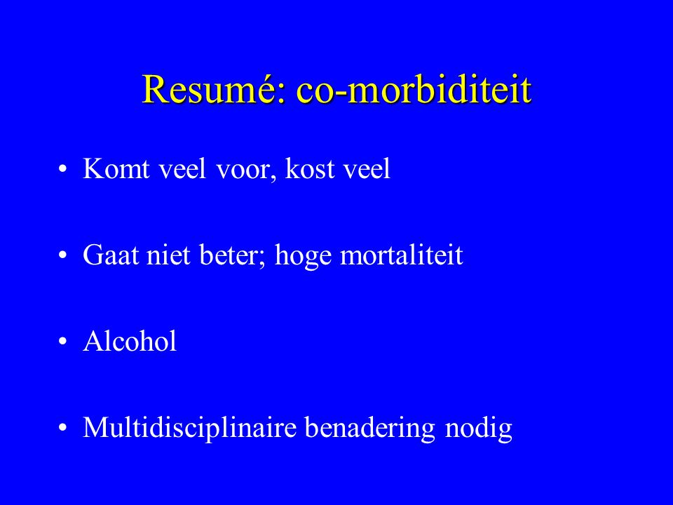 Resumé: co-morbiditeit Komt veel voor, kost veel Gaat niet beter; hoge mortaliteit Alcohol Multidisciplinaire benadering nodig