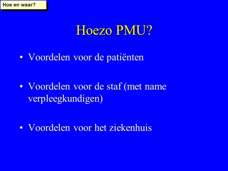 Hoezo PMU? Voordelen voor de patiënten Voordelen voor de staf (met name verpleegkundigen) Voordelen voor het ziekenhuis Hoe en waar?